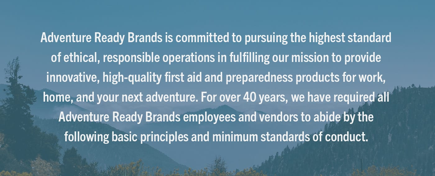 Tender is committed to pursuing the highest standard of ethical, responsible operations in fulfilling our mission to provide innovative, high-quality first aid and preparedness products for work, home, and your next adventure. For over 40 years, Tender has required all Tender employees and vendors to abide by the following basic principles and minimum standards of conduct.